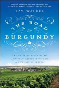 The Road to Burgundy, Ray Walker, Review - The unlikely story of an american making wine and a new life in France